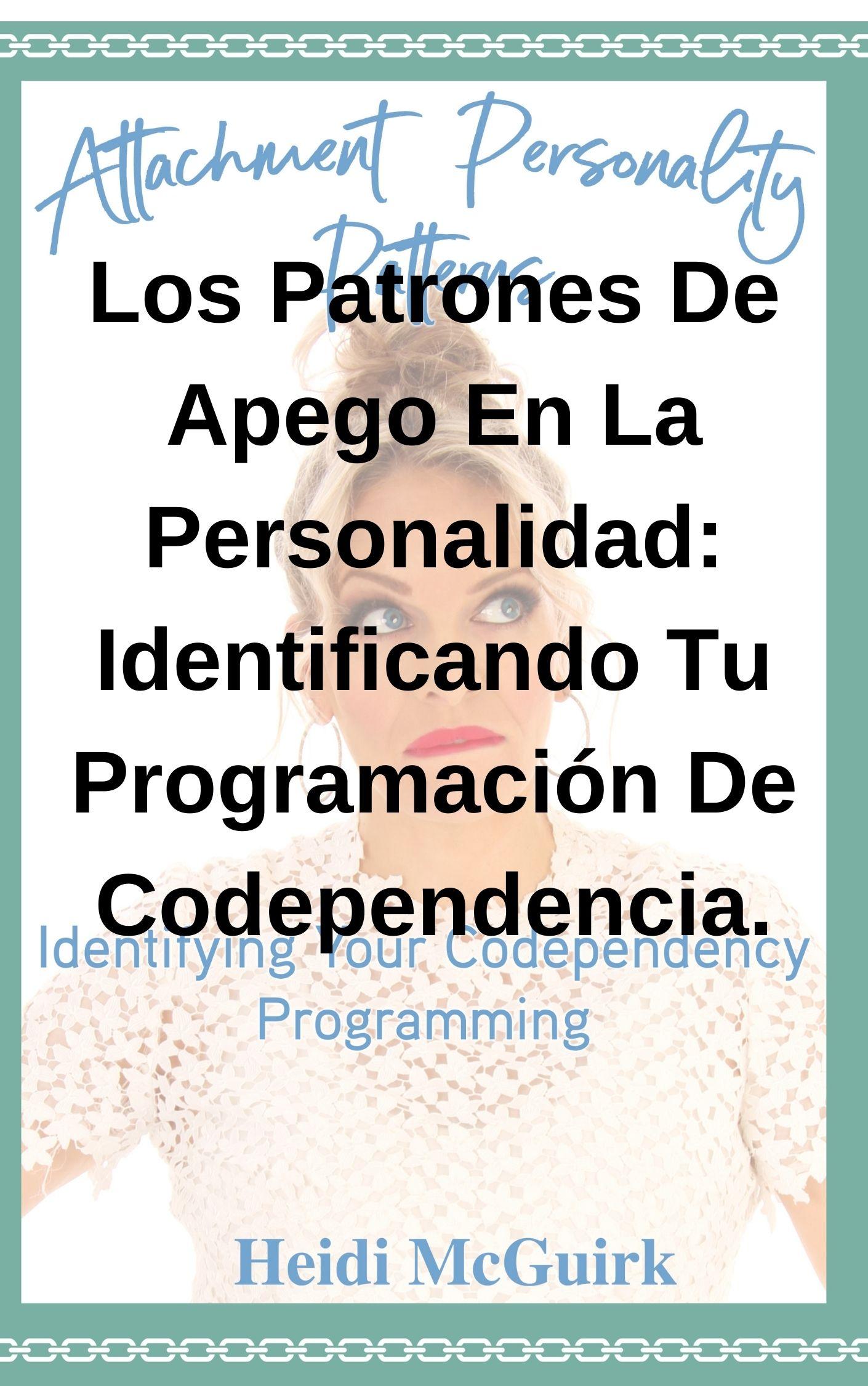 Los Patrones De Apego En La Personalidad: Identificando Tu Programación De Codependencia.